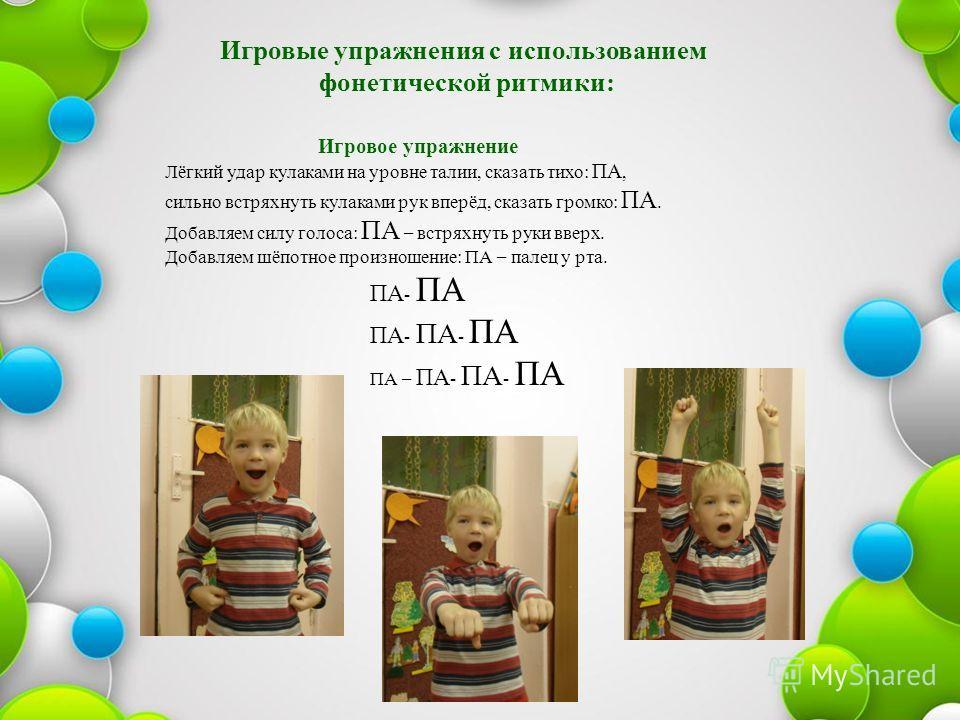 Игровые упражнения с использованием фонетической ритмики: Игровое упражнение Лёгкий удар кулаками на уровне талии, сказать тихо: ПА, сильно встряхнуть кулаками рук вперёд, сказать громко: ПА. Добавляем силу голоса: ПА – встряхнуть руки вверх. Добавля
