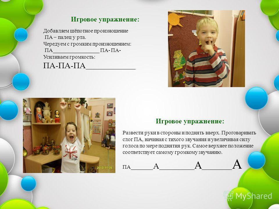 Игровое упражнение: Добавляем шёпотное произношение ПА – палец у рта. Чередуем с громким произношением: ПА_________________ ПА- ПА- Усиливаем громкость: ПА-ПА-ПА __________________ Игровое упражнение: Развести руки в стороны и поднять вверх. Проговар