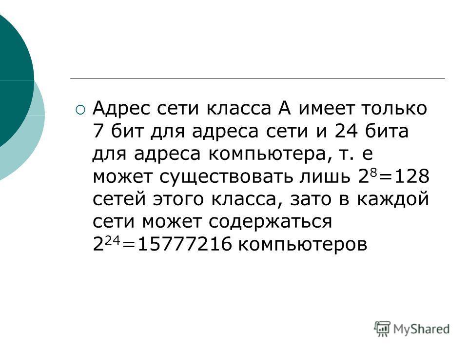 Адрес сети класса А имеет только 7 бит для адреса сети и 24 бита для адреса компьютера, т. е может существовать лишь 2 8 =128 сетей этого класса, зато в каждой сети может содержаться 2 24 =15777216 компьютеров