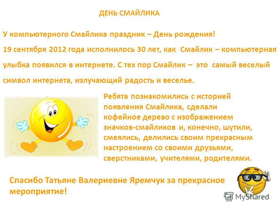 ДЕНЬ СМАЙЛИКА У компьютерного Смайлика праздник – День рождения! 19 сентября 2012 года исполнилось 30 лет, как Смайлик – компьютерная улыбка появился в интернете. С тех пор Смайлик – это самый веселый символ интернета, излучающий радость и веселье. Р