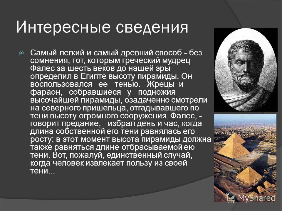 Интересные сведения Самый легкий и самый древний способ - без сомнения, тот, которым греческий мудрец Фалес за шесть веков до нашей эры определил в Египте высоту пирамиды. Он воспользовался ее тенью. Жрецы и фараон, собравшиеся у подножия высочайшей