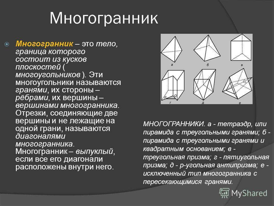 Многогранник Многогранник – это тело, граница которого состоит из кусков плоскостей ( многоугольников ). Эти многоугольники называются гранями, их стороны – рёбрами, их вершины – вершинами многогранника. Отрезки, соединяющие две вершины и не лежащие