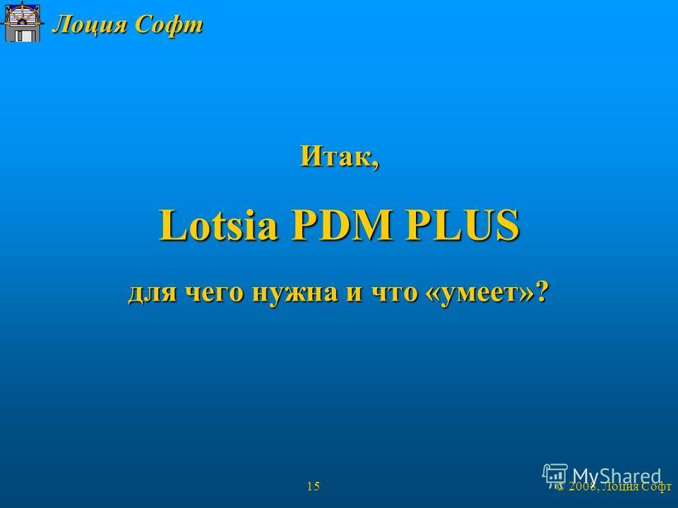 Лоция Софт © 2008, Лоция Софт 15 Итак, Lotsia PDM PLUS для чего нужна и что «умеет»?