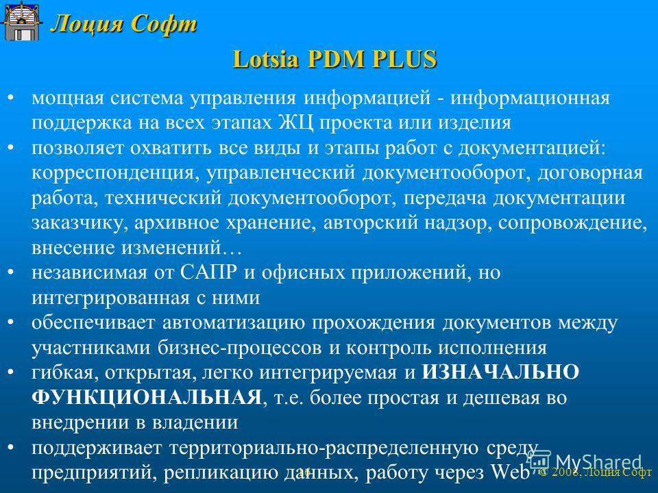 Лоция Софт © 2008, Лоция Софт 16 Lotsia PDM PLUS мощная система управления информацией - информационная поддержка на всех этапах ЖЦ проекта или изделия позволяет охватить все виды и этапы работ с документацией: корреспонденция, управленческий докумен