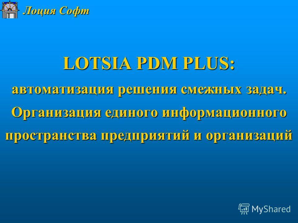 Лоция Софт LOTSIA PDM PLUS: автоматизация решения смежных задач. Организация единого информационного пространства предприятий и организаций
