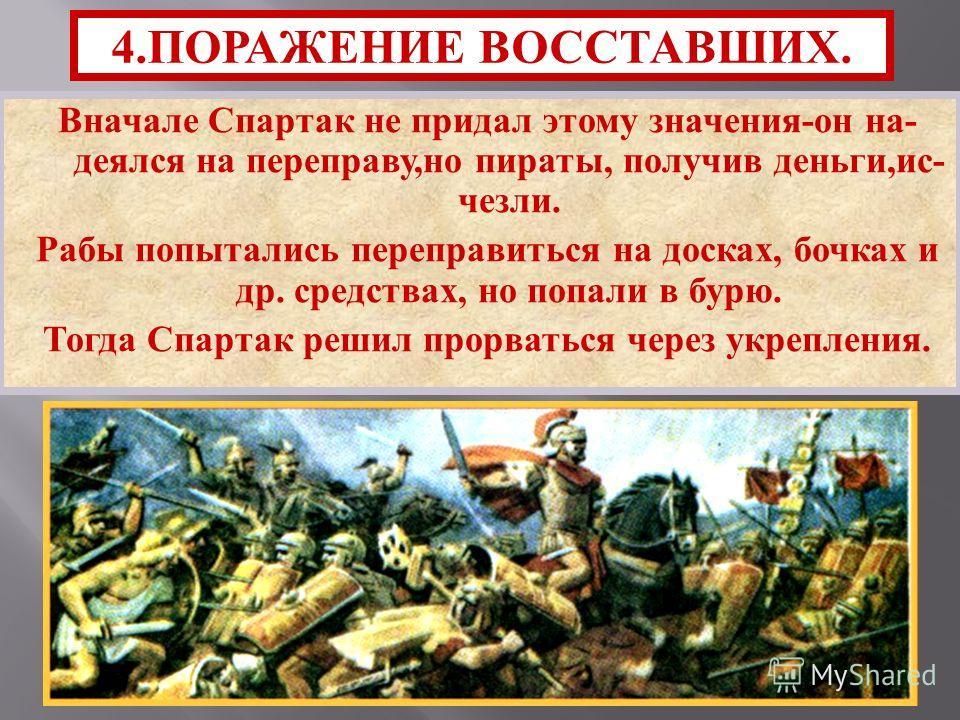 Вначале Спартак не придал этому значения - он на - деялся на переправу, но пираты, получив деньги, ис - чезли. Рабы попытались переправиться на досках, бочках и др. средствах, но попали в бурю. Тогда Спартак решил прорваться через укрепления. 4. ПОРА
