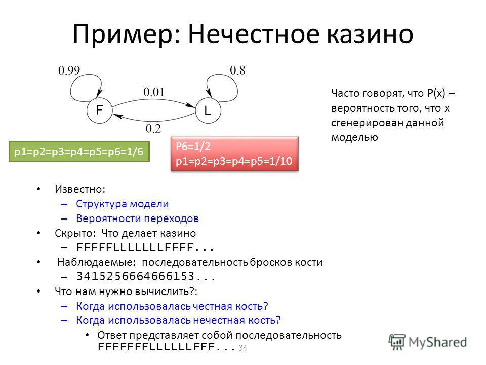 34 Пример: Нечестное казино Часто говорят, что P(x) – вероятность того, что x сгенерирован данной моделью p1=p2=p3=p4=p5=p6=1/6 P6=1/2 p1=p2=p3=p4=p5=1/10 P6=1/2 p1=p2=p3=p4=p5=1/10 Известно: – Структура модели – Вероятности переходов Скрыто: Что дел
