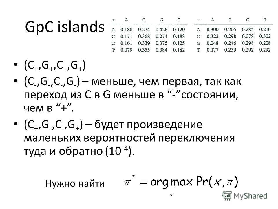 GpC islands (С +,G +,C +,G + ) (С -,G -,C -,G - ) – меньше, чем первая, так как переход из С в G меньше в -состоянии, чем в +. (С +,G -,C -,G + ) – будет произведение маленьких вероятностей переключения туда и обратно (10 -4 ). Нужно найти