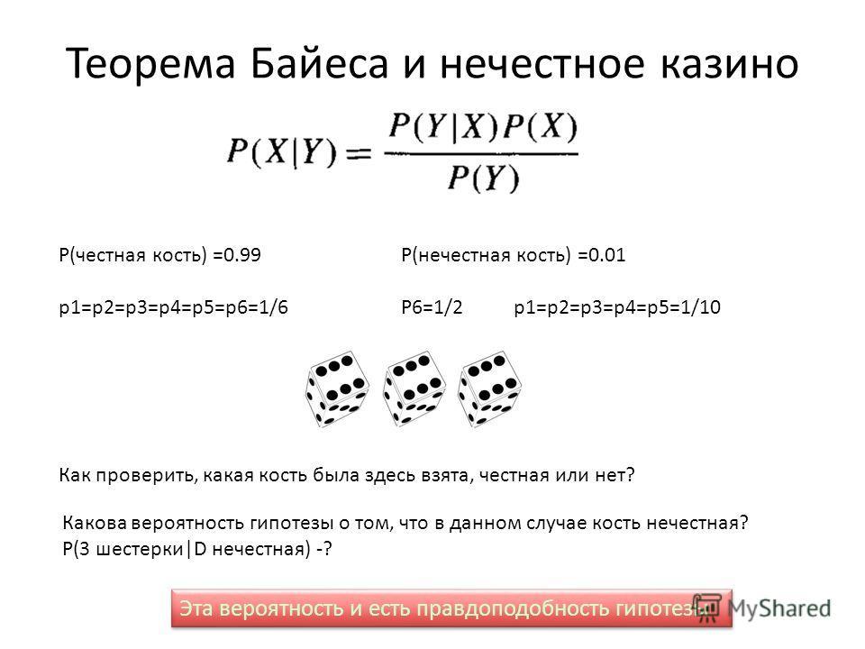 Теорема Байеса и нечестное казино P(честная кость) =0.99 p1=p2=p3=p4=p5=p6=1/6 P(нечестная кость) =0.01 P6=1/2 p1=p2=p3=p4=p5=1/10 Как проверить, какая кость была здесь взята, честная или нет? Какова вероятность гипотезы о том, что в данном случае ко