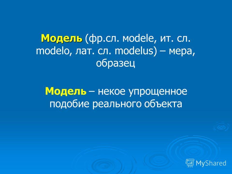 Модель Новый объект, который отражает некоторые стороны изучаемого объекта или явления, существенные с точки зрения цели моделирования Физический или информационный заменитель объекта, функционирование которого по определенным параметрам подобно функ
