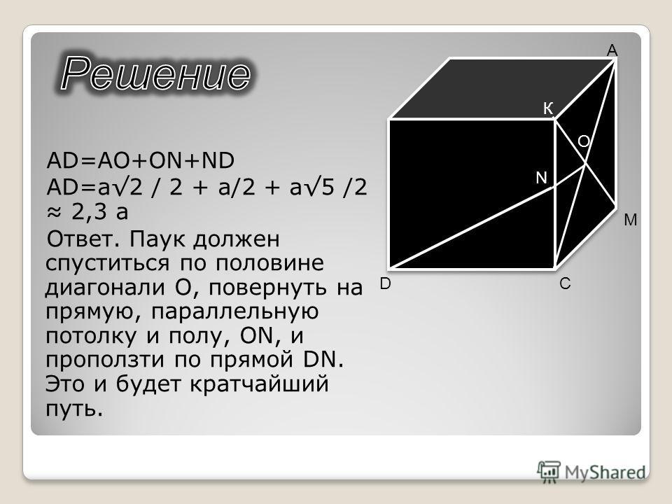 AD=AO+ON+ND AD=a2 / 2 + a/2 + a5 /2 2,3 a Ответ. Паук должен спуститься по половине диагонали O, повернуть на прямую, параллельную потолку и полу, ON, и проползти по прямой DN. Это и будет кратчайший путь. N C М D А К O
