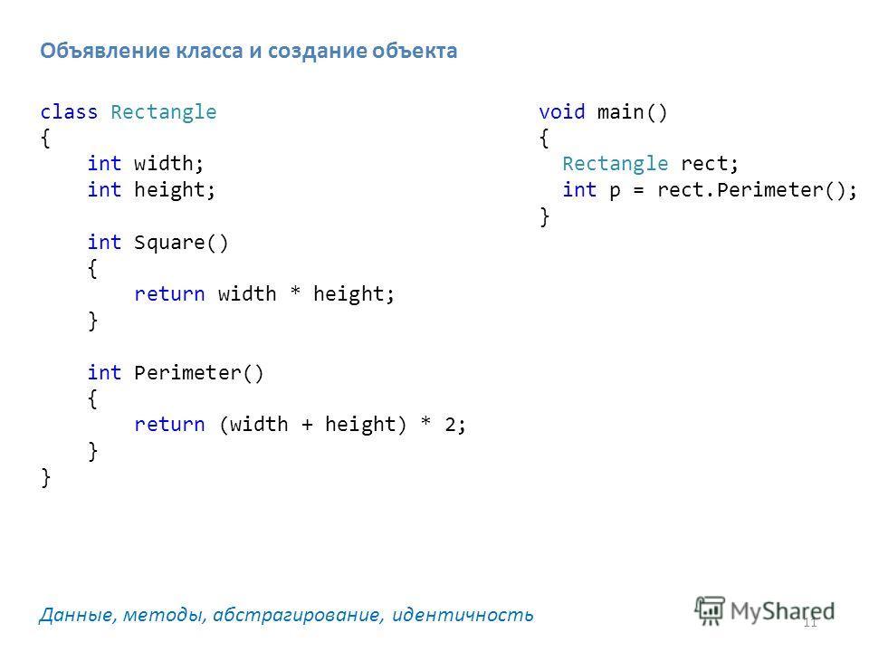 11 Объявление класса и создание объекта Данные, методы, абстрагирование, идентичность class Rectangle { int width; int height; int Square() { return width * height; } int Perimeter() { return (width + height) * 2; } void main() { Rectangle rect; int