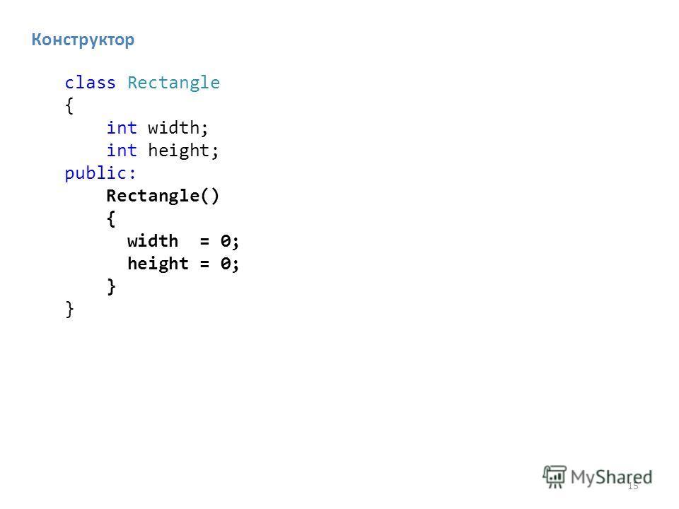 15 Конструктор class Rectangle { int width; int height; public: Rectangle() { width = 0; height = 0; }