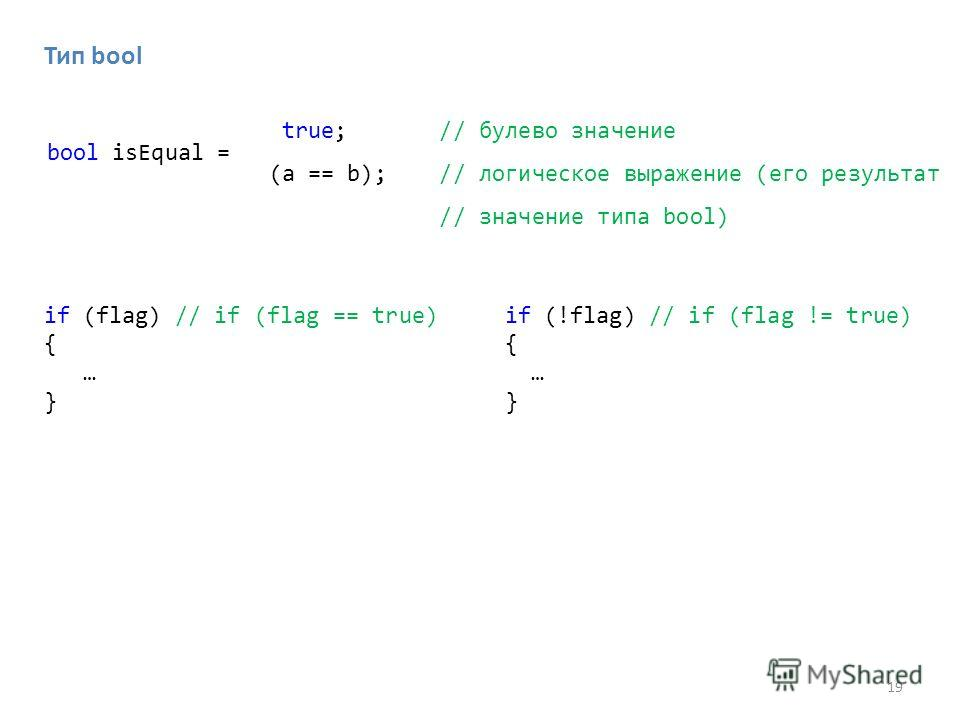 19 bool isEqual = if (flag) // if (flag == true) { … } if (!flag) // if (flag != true) { … } true; // булево значение (a == b); // логическое выражение (его результат // значение типа bool) Тип bool