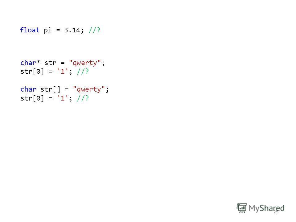 char* str = qwerty; str[0] = '1'; //? char str[] = qwerty; str[0] = '1'; //? 25 float pi = 3.14; //?