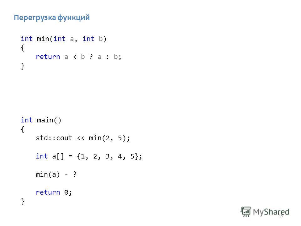 28 Перегрузка функций int min(int a, int b) { return a < b ? a : b; } int main() { std::cout