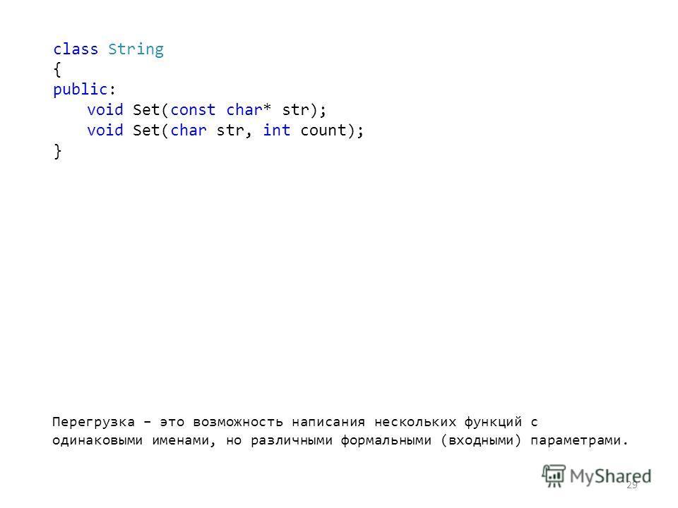 29 Перегрузка – это возможность написания нескольких функций с одинаковыми именами, но различными формальными (входными) параметрами. class String { public: void Set(const char* str); void Set(char str, int count); }