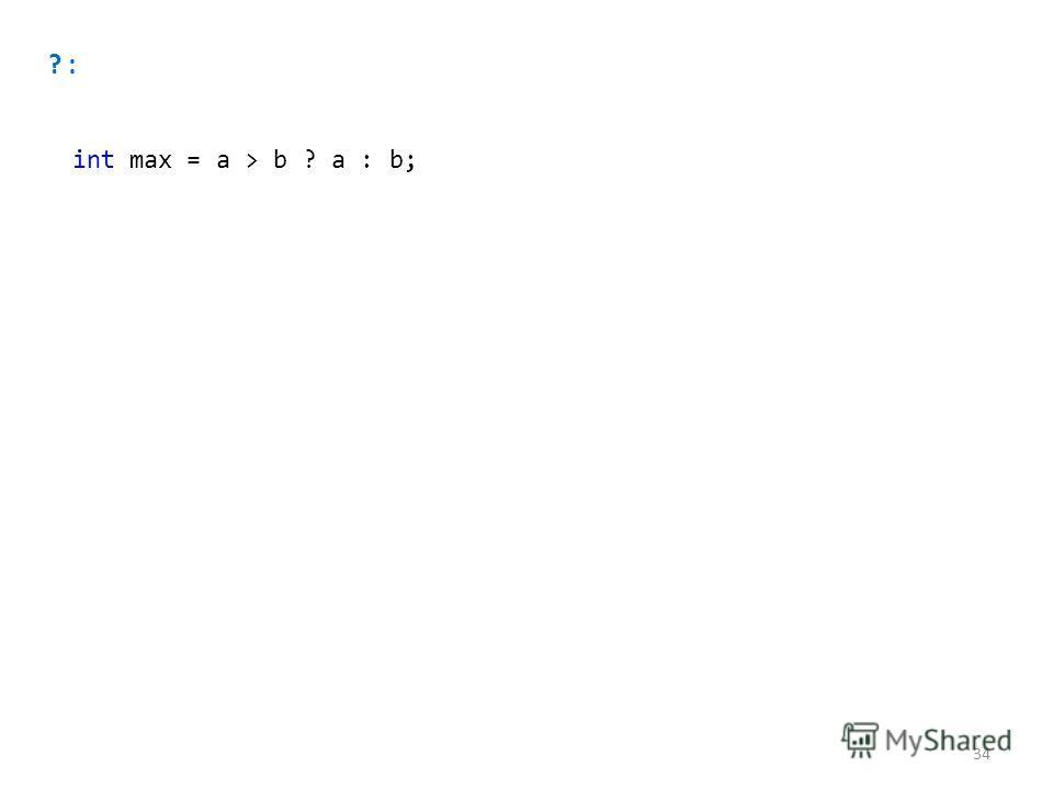 ? : int max = a > b ? a : b; 34