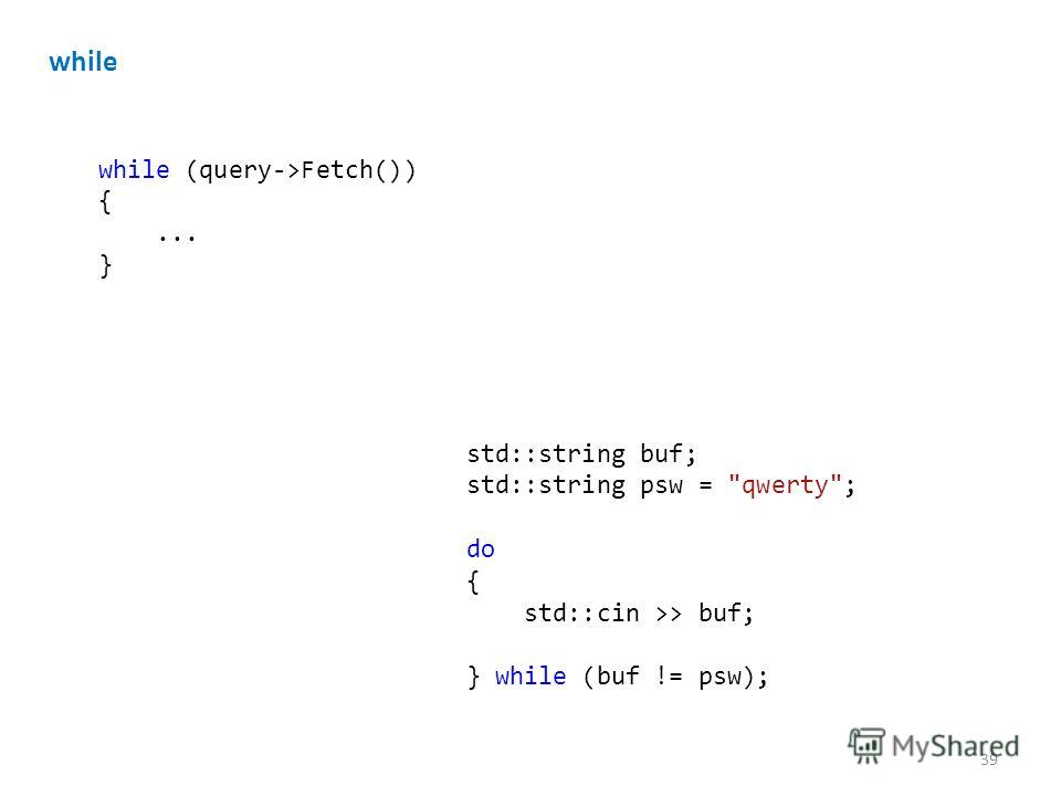 while while (query->Fetch()) {... } std::string buf; std::string psw = qwerty; do { std::cin >> buf; } while (buf != psw); 39