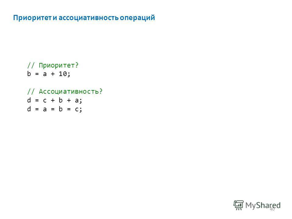 Приоритет и ассоциативность операций // Приоритет? b = a + 10; // Ассоциативность? d = c + b + a; d = a = b = c; 40