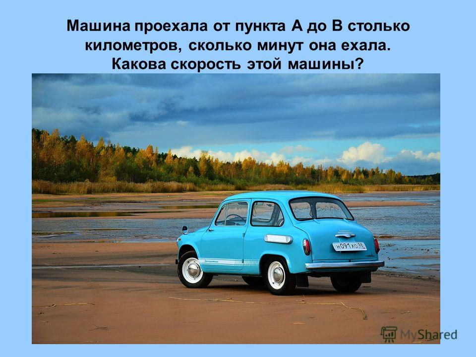 Машина проехала от пункта А до В столько километров, сколько минут она ехала. Какова скорость этой машины?