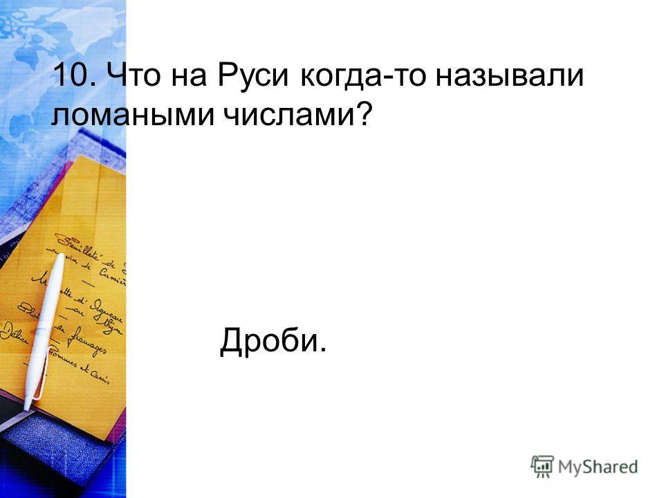 10. Что на Руси когда-то называли ломаными числами? Дроби.