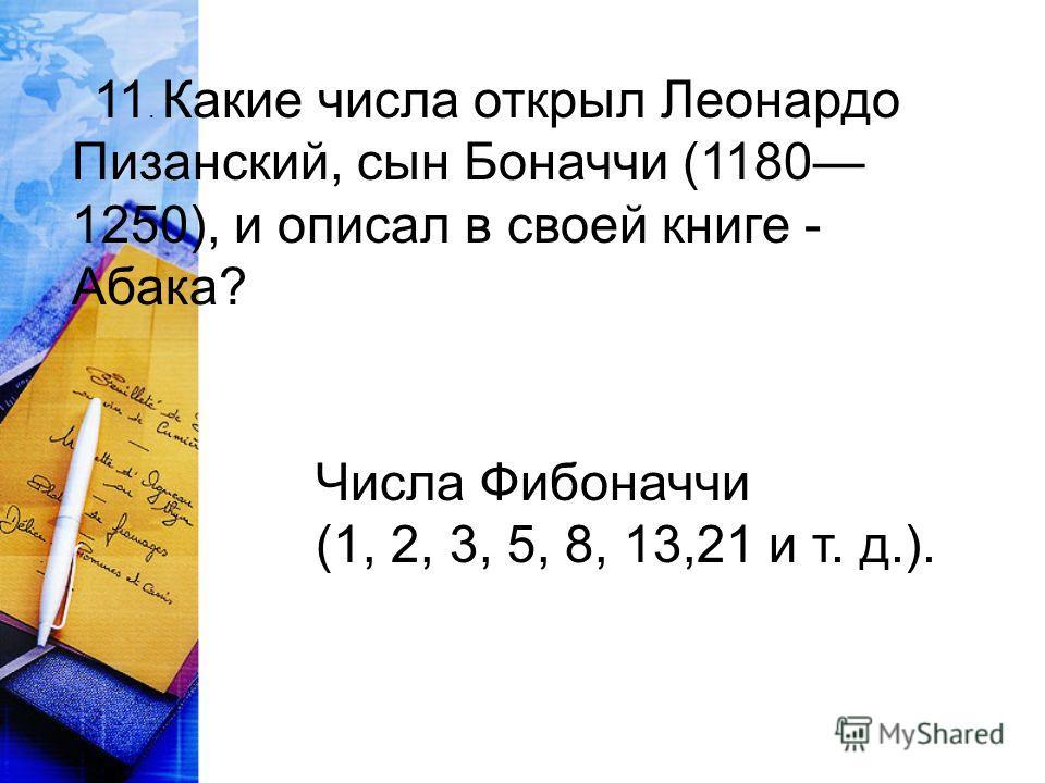 11. Какие числа открыл Леонардо Пизанский, сын Боначчи (1180 1250), и описал в своей книге - Абака? Числа Фибоначчи (1, 2, 3, 5, 8, 13,21 и т. д.).