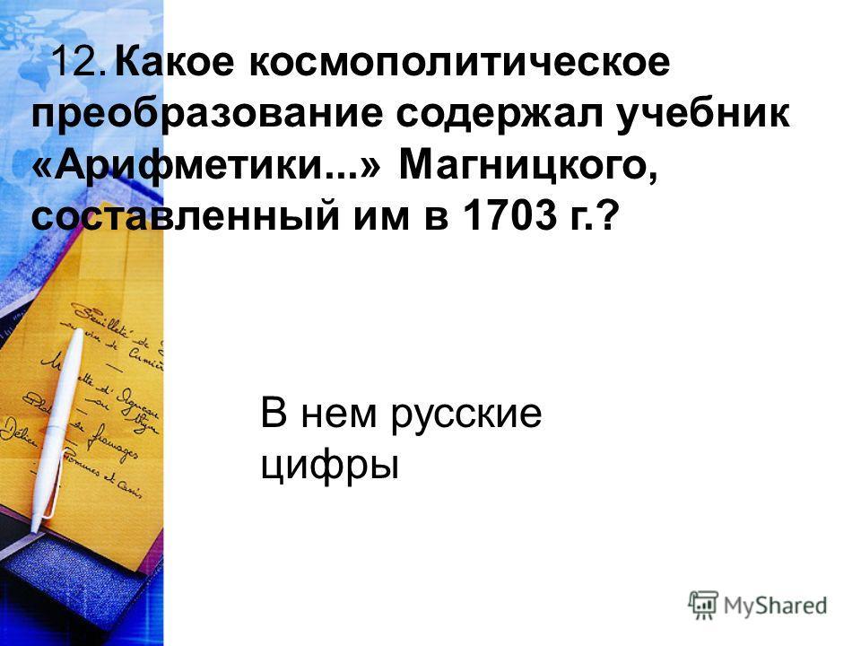 12. Какое космополитическое преобразование содержал учебник «Арифметики...» Магницкого, составленный им в 1703 г.? В нем русские цифры