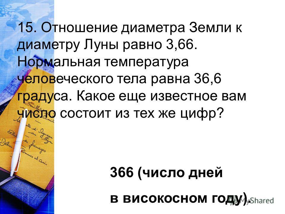 15. Отношение диаметра Земли к диаметру Луны равно 3,66. Нормальная температура человеческого тела равна 36,6 градуса. Какое еще известное вам число состоит из тех же цифр? 366 (число дней в високосном году).