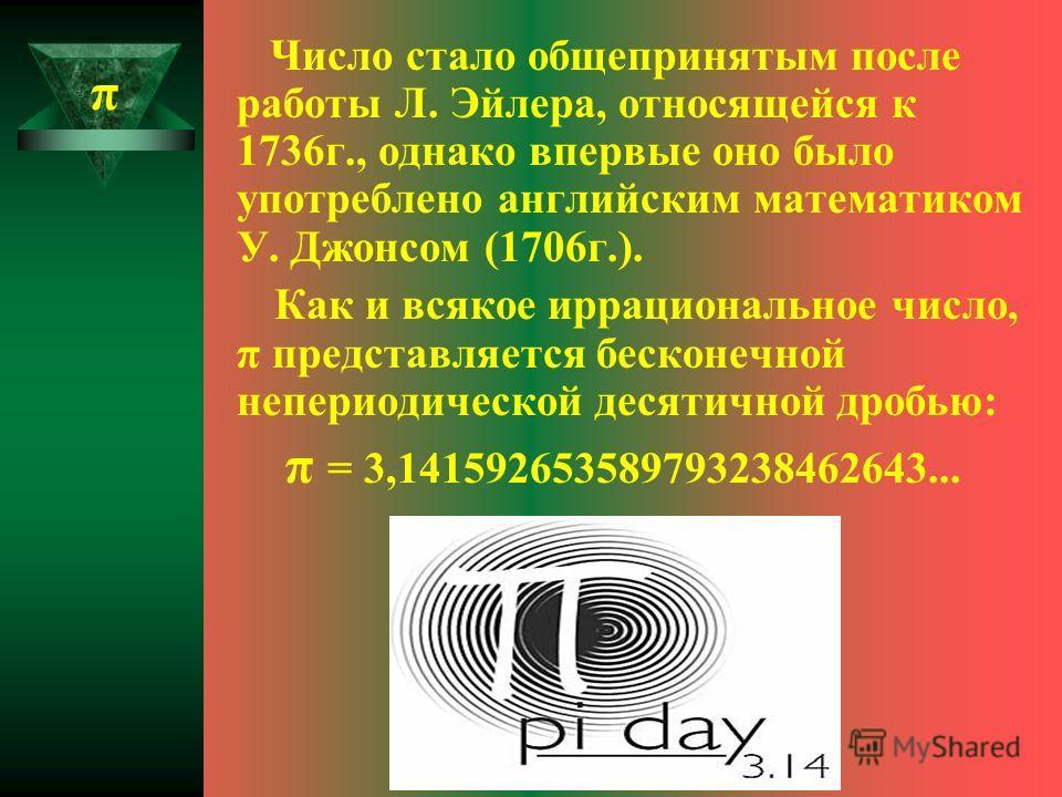 Число стало общепринятым после работы Л. Эйлера, относящейся к 1736 г., однако впервые оно было употреблено английским математиком У. Джонсом (1706 г.). Как и всякое иррациональное число, π представляется бесконечной непериодической десятичной дробью