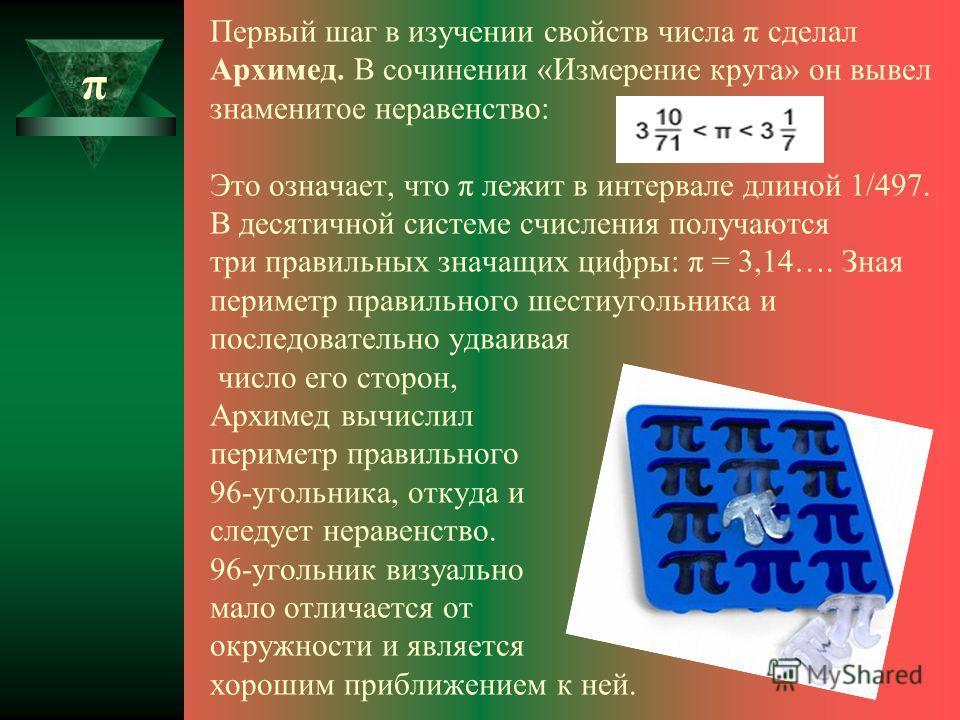 Первый шаг в изучении свойств числа π сделал Архимед. В сочинении «Измерение круга» он вывел знаменитое неравенство: Это означает, что π лежит в интервале длиной 1/497. В десятичной системе счисления получаются три правильных значащих цифры: π = 3,14