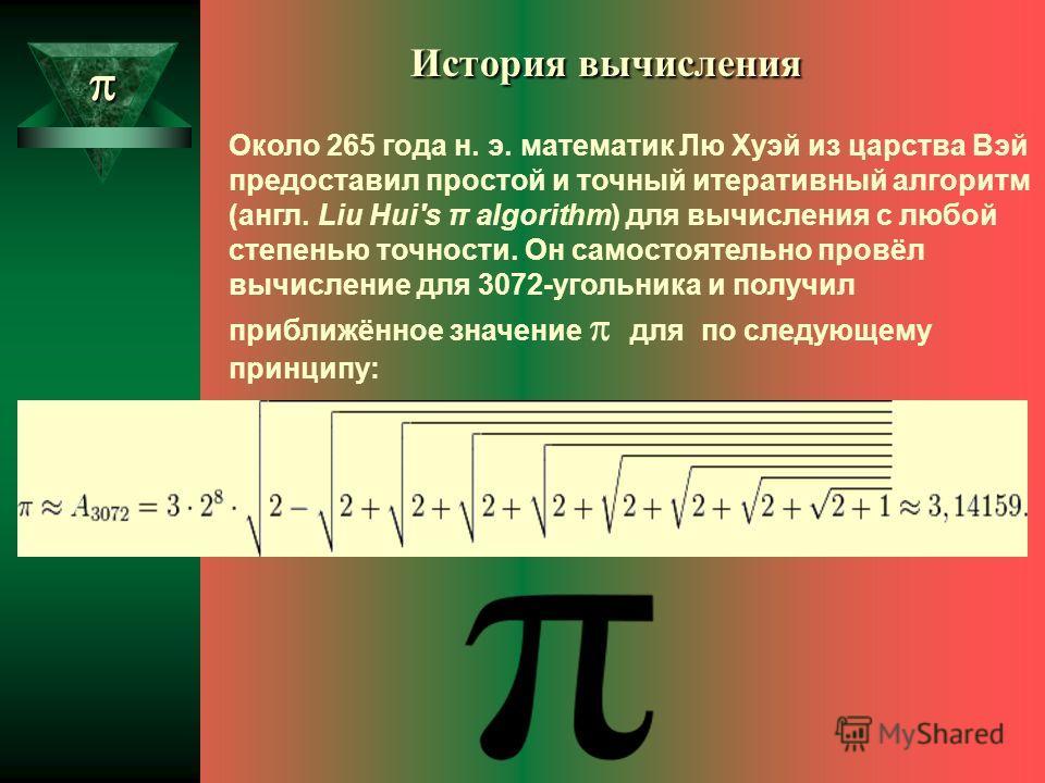 Около 265 года н. э. математик Лю Хуэй из царства Вэй предоставил простой и точный итеративный алгоритм (англ. Liu Hui's π algorithm) для вычисления с любой степенью точности. Он самостоятельно провёл вычисление для 3072-угольника и получил приближён