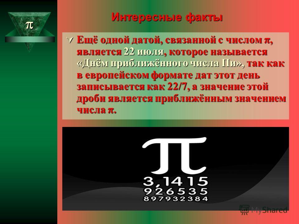 Интересные факты Ещё одной датой, связанной с числом π, является 22 июля, которое называется «Днём приближённого числа Пи», так как в европейском формате дат этот день записывается как 22/7, а значение этой дроби является приближённым значением числа