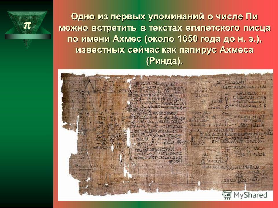 Одно из первых упоминаний о числе Пи можно встретить в текстах египетского писца по имени Ахмес (около 1650 года до н. э.), известных сейчас как папирус Ахмеса (Ринда). π