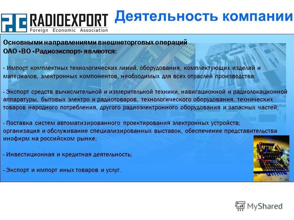 Основными направлениями внешнеторговых операций ОАО «ВО «Радиоэкспорт» являются: - Импорт комплектных технологических линий, оборудования, комплектующих изделий и материалов, электронных компонентов, необходимых для всех отраслей производства; - Эксп