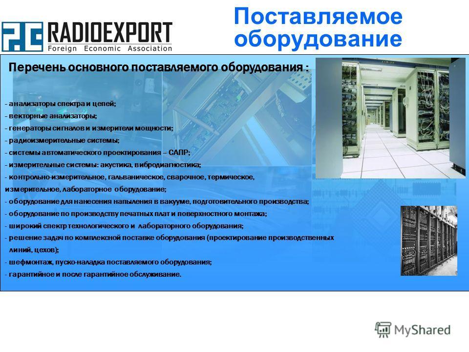 Перечень основного поставляемого оборудования : - анализаторы спектра и цепей; - векторные анализаторы; - генераторы сигналов и измерители мощности; - радиоизмерительные системы; - системы автоматического проектирования – САПР; - измерительные систем