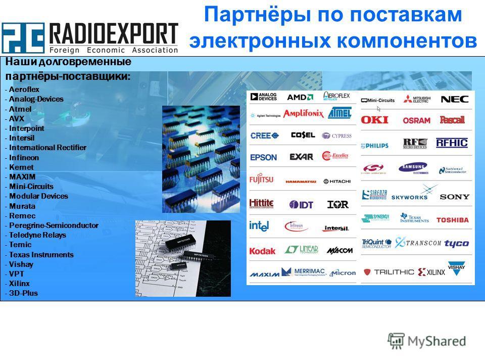 Наши долговременные партнёры-поставщики: - Aeroflex - Analog-Devices - Atmel - AVX - Interpoint - Intersil - International Rectifier - Infineon - Kemet - MAXIM - Mini-Circuits - Modular Devices - Murata - Remec - Peregrine-Semiconductor - Teledyne Re