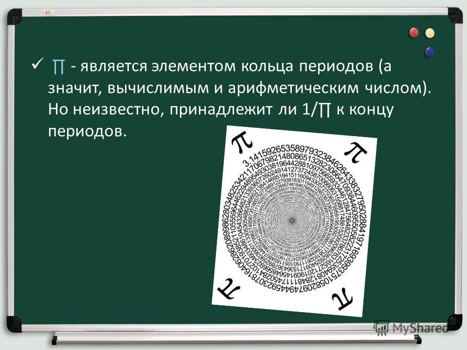 - является элементом кольца периодов (а значит, вычислимым и арифметическим числом). Но неизвестно, принадлежит ли 1/ к концу периодов.