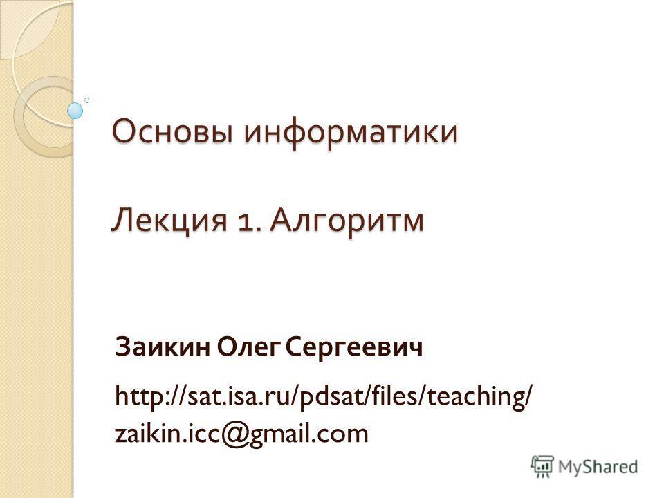 Основы информатики Лекция 1. Алгоритм Заикин Олег Сергеевич http://sat.isa.ru/pdsat/files/teaching/ zaikin.icc@gmail.com