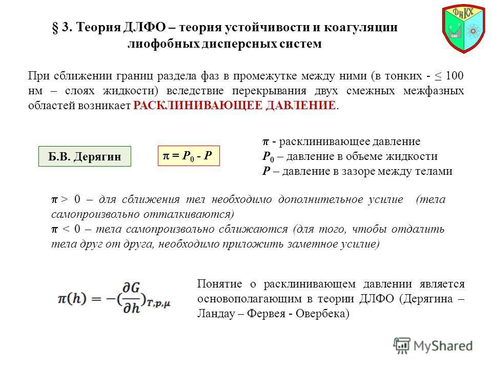 § 3. Теория ДЛФО – теория устойчивости и коагуляции лиофобных дисперсных систем При сближении границ раздела фаз в промежутке между ними (в тонких - 100 нм – слоях жидкости) вследствие перекрывания двух смежных межфазных областей возникает РАСКЛИНИВА