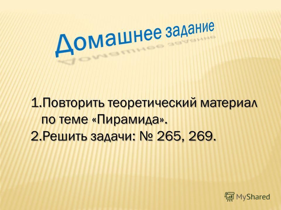 1. Повторить теоретический материал по теме «Пирамида». 2. Решить задачи: 265, 269.