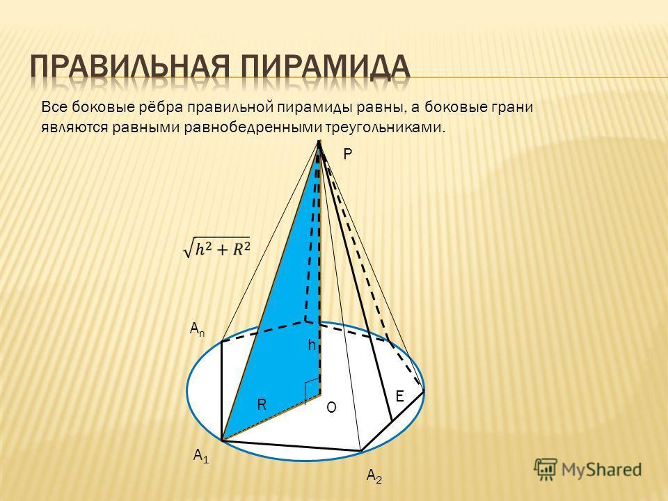 Все боковые рёбра правильной пирамиды равны, а боковые грани являются равными равнобедренными треугольниками. О R h P E A1A1 A2A2 AnAn