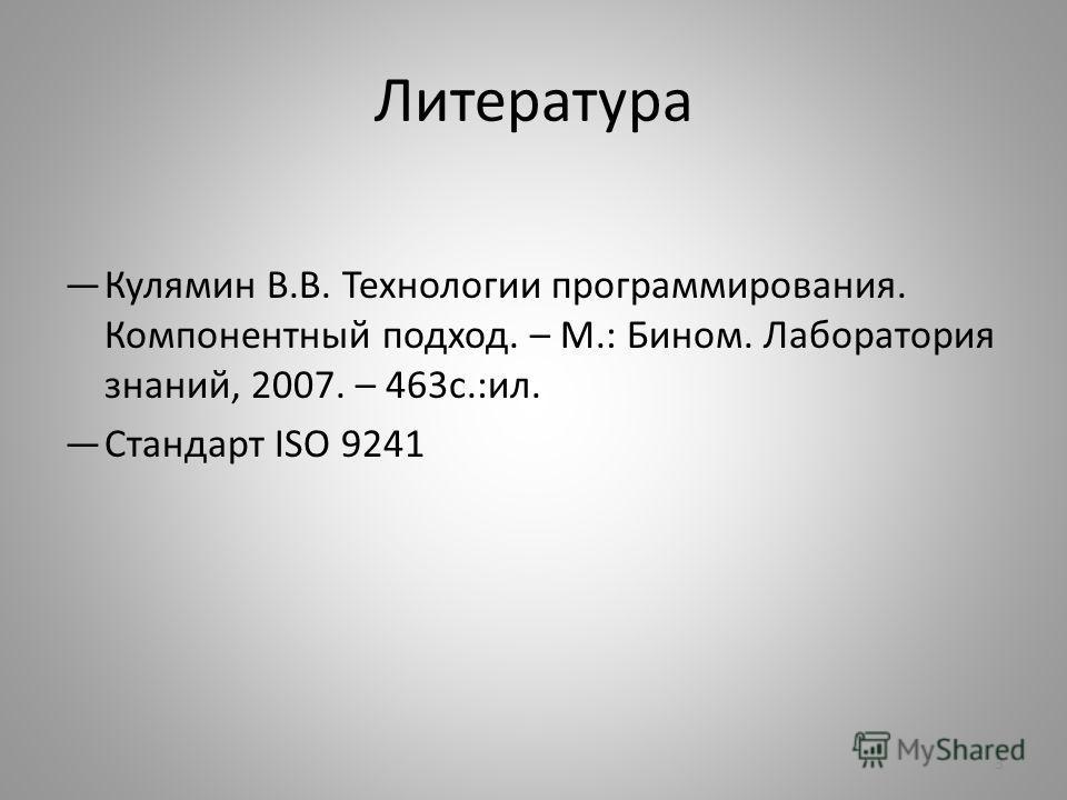 Литература Кулямин В.В. Технологии программирования. Компонентный подход. – М.: Бином. Лаборатория знаний, 2007. – 463 с.:ил. Стандарт ISO 9241 3