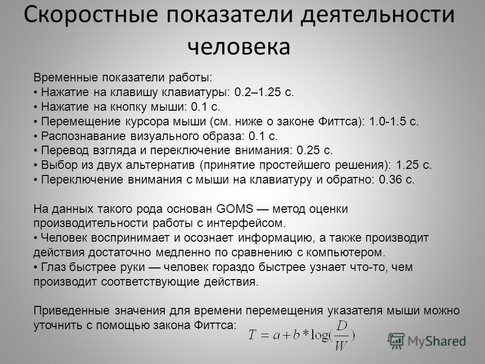 Скоростные показатели деятельности человека 7 Временные показатели работы: Нажатие на клавишу клавиатуры: 0.2–1.25 с. Нажатие на кнопку мыши: 0.1 с. Перемещение курсора мыши (см. ниже о законе Фиттса): 1.0-1.5 с. Распознавание визуального образа: 0.1