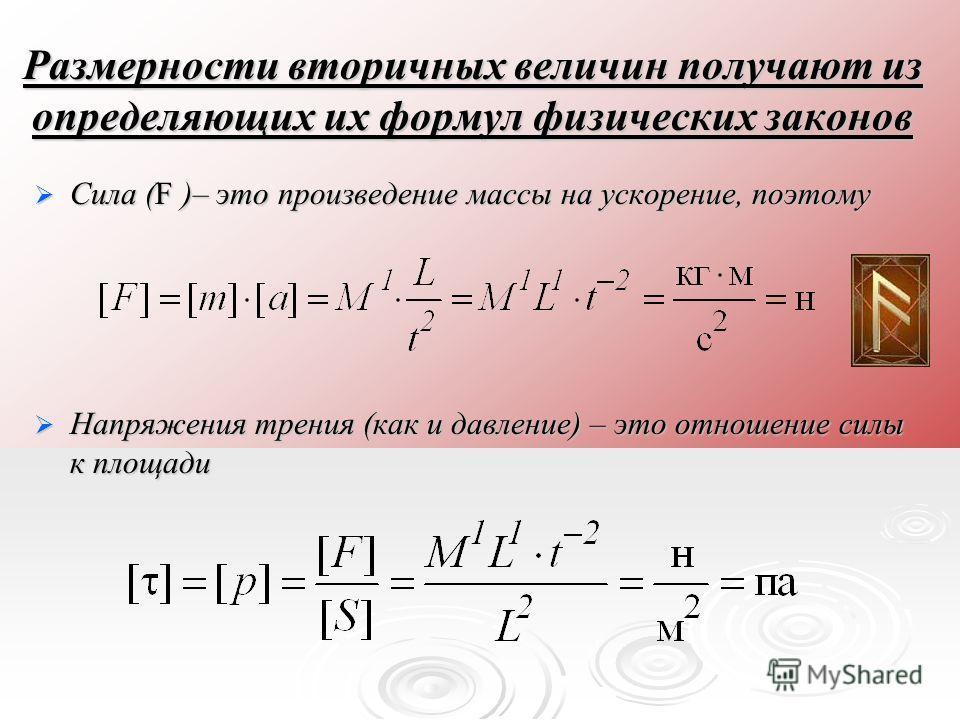 Размерности вторичных величин получают из определяющих их формул физических законов Сила (F )– это произведение массы на ускорение, поэтому Сила (F )– это произведение массы на ускорение, поэтому Напряжения трения (как и давление) – это отношение сил