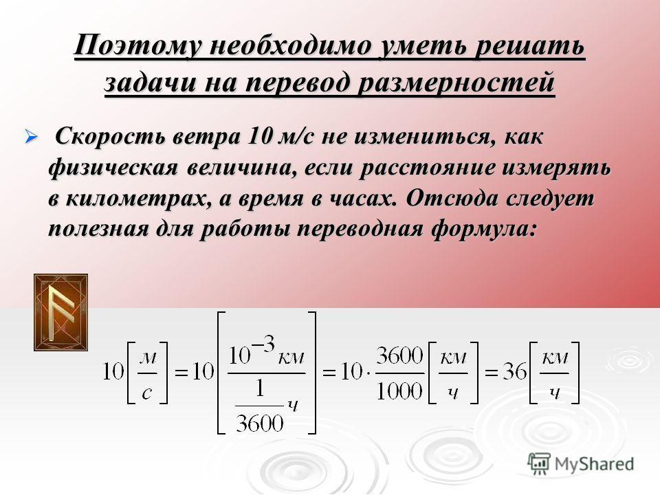 Поэтому необходимо уметь решать задачи на перевод размерностей Скорость ветра 10 м/с не измениться, как физическая величина, если расстояние измерять в километрах, а время в часах. Отсюда следует полезная для работы переводная формула: Скорость ветра