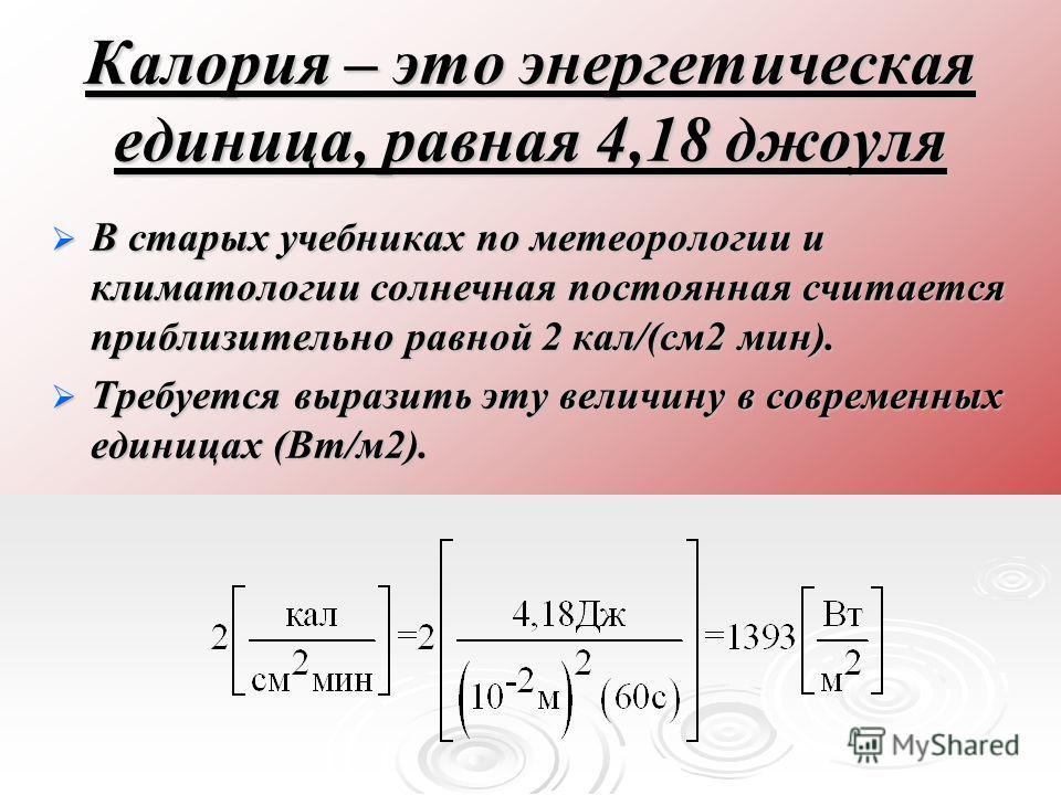 Калория – это энергетическая единица, равная 4,18 джоуля В старых учебниках по метеорологии и климатологии солнечная постоянная считается приблизительно равной 2 кал/(см 2 мин). В старых учебниках по метеорологии и климатологии солнечная постоянная с