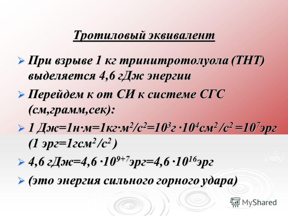Тротиловый эквивалент При взрыве 1 кг тринитротолуола (ТНТ) выделяется 4,6 г Дж энергии При взрыве 1 кг тринитротолуола (ТНТ) выделяется 4,6 г Дж энергии Перейдем к от СИ к системе СГС (см,грамм,сек): Перейдем к от СИ к системе СГС (см,грамм,сек): 1