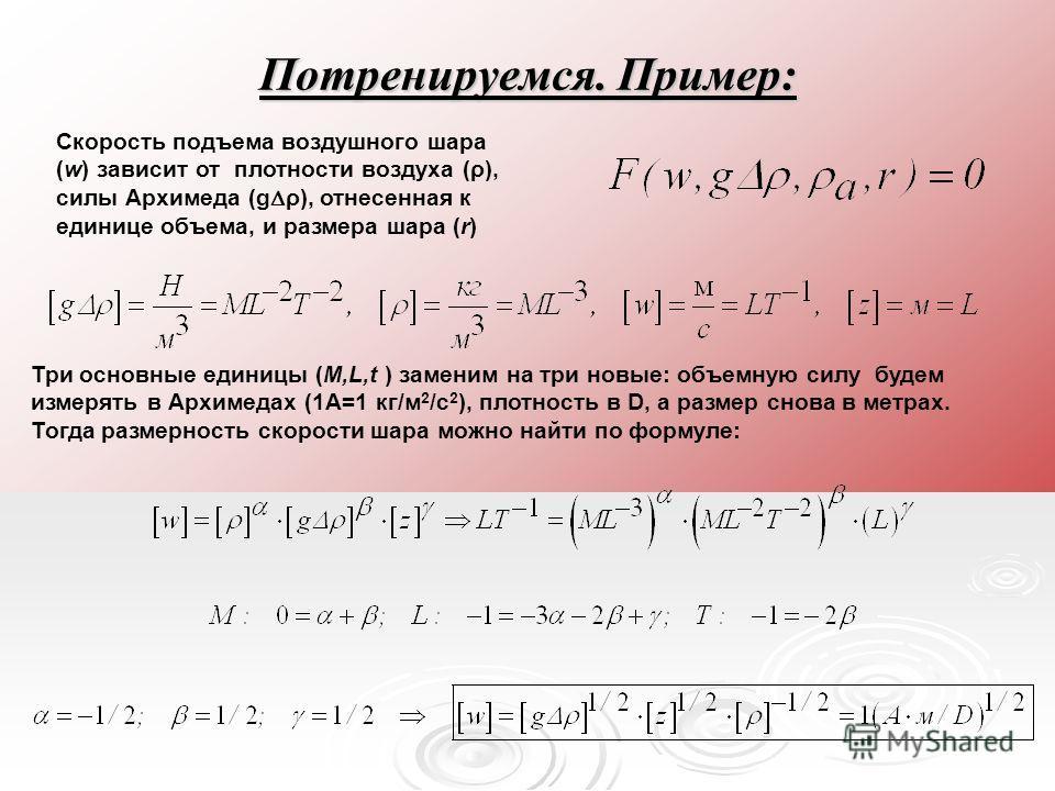 Потренируемся. Пример: Скорость подъема воздушного шара (w) зависит от плотности воздуха (ρ), силы Архимеда (g ρ), отнесенная к единице объема, и размера шара (r) Три основные единицы (M,L,t ) заменим на три новые: объемную силу будем измерять в Архи