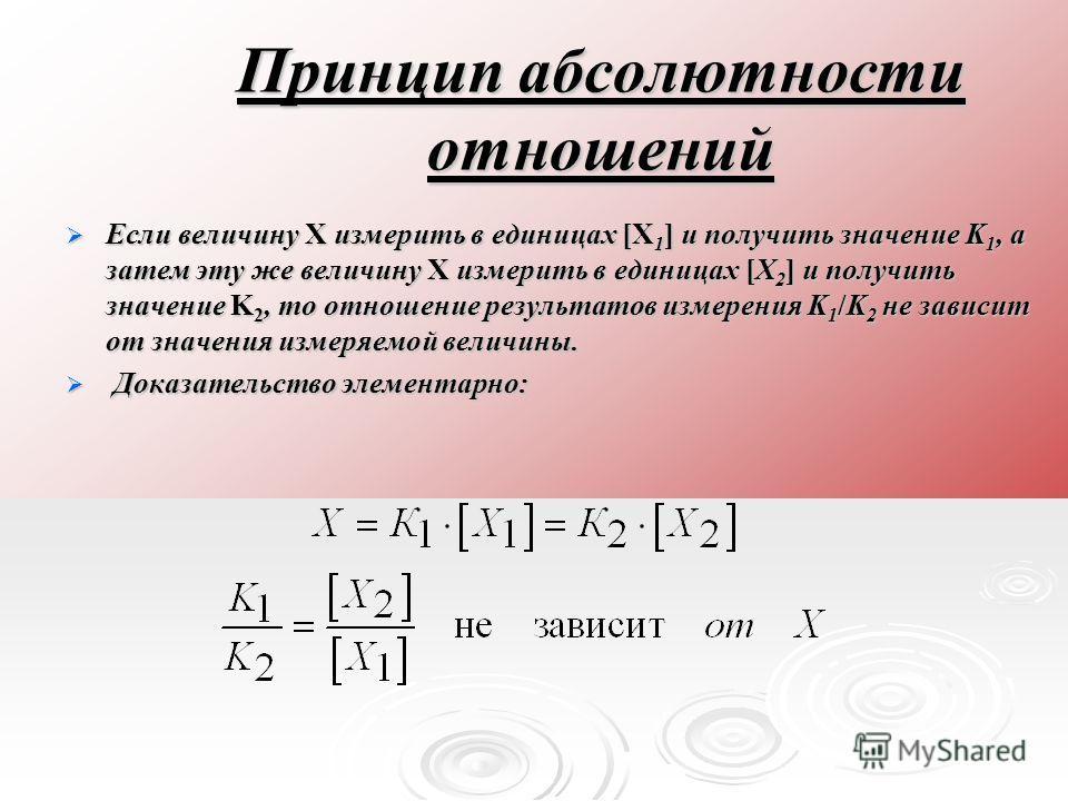 Принцип абсолютности отношений Если величину X измерить в единицах [X 1 ] и получить значение K 1, а затем эту же величину X измерить в единицах [X 2 ] и получить значение K 2, то отношение результатов измерения K 1 /K 2 не зависит от значения измеря